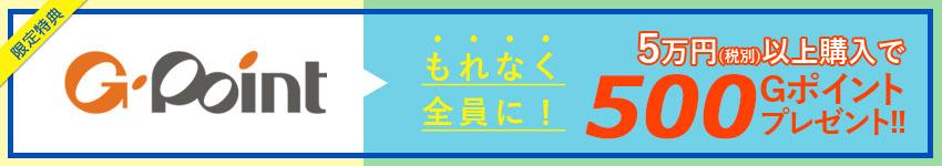 Gポイントから購入限定特典!もれなく全員に!5万円(税別)以上購入で500Gポイントプレゼント!