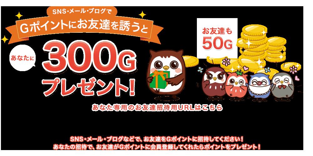 SNS・メール・ブログでGポイントにお友達を誘うと あなたに300Gプレゼント!