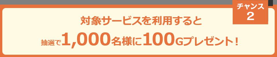対象サービスを利用すると抽選で1,000名様に100Gプレゼント!