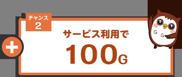 チャンス2 サービス利用で100G