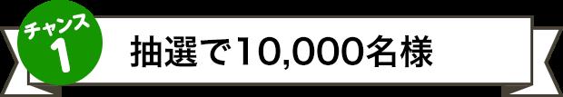 チャンス1 抽選で10,000名様